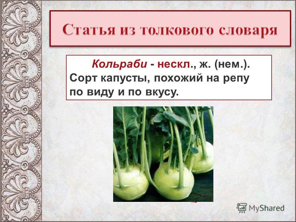 Кольраби - нескл., ж. (нем.). Сорт капусты, похожий на репу по виду и по вкусу.