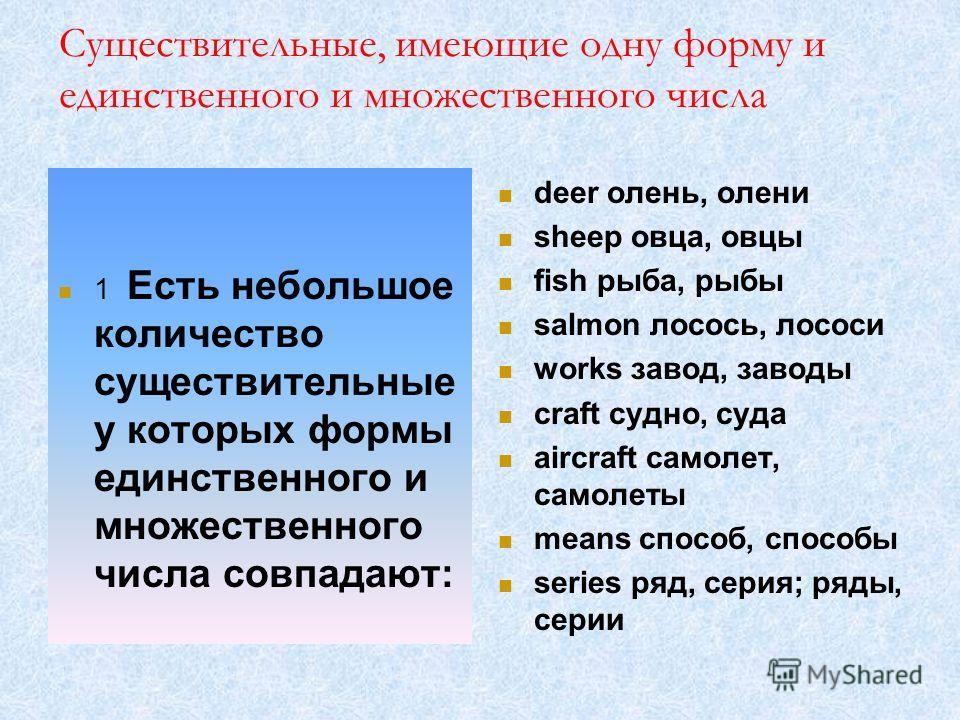 Существительные, имеющие одну форму и единственного и множественного числа 1 Есть небольшое количество существительные у которых формы единственного и множественного числа совпадают: deer олень, олени sheep овца, овцы fish рыба, рыбы salmon лосось, л