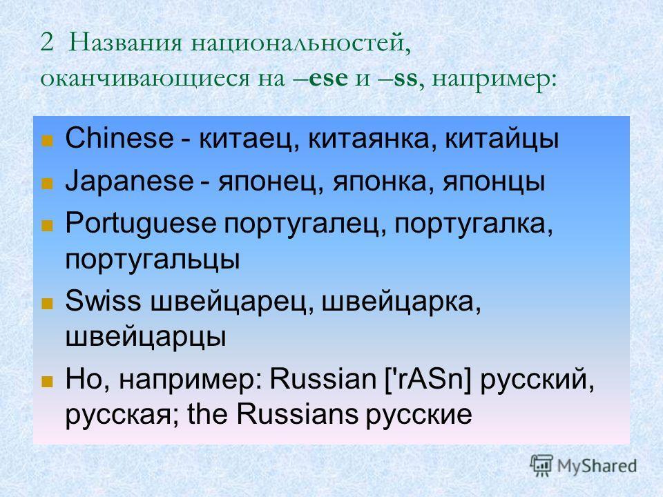 2 Названия национальностей, оканчивающиеся на –ese и –ss, например: Chinese - китаец, китаянка, китайцы Japanese - японец, японка, японцы Portuguese португалец, португалка, португальцы Swiss швейцарец, швейцарка, швейцарцы Но, например: Russian ['rAS