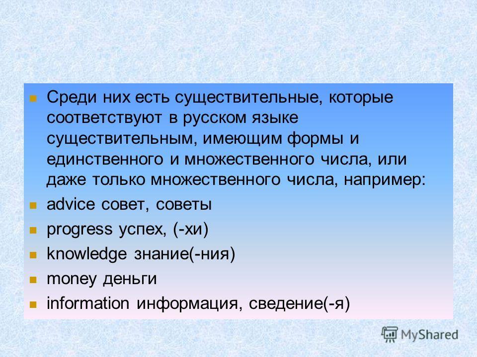 Среди них есть существительные, которые соответствуют в русском языке существительным, имеющим формы и единственного и множественного числа, или даже только множественного числа, например: advice совет, советы progress успех, (-хи) knowledge знание(-