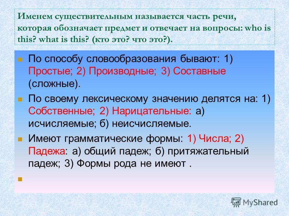 Именем существительным называется часть речи, которая обозначает предмет и отвечает на вопросы: who is this? what is this? (кто это? что это?). По способу словообразования бывают: 1) Простые; 2) Производные; 3) Составные (сложные). По своему лексичес