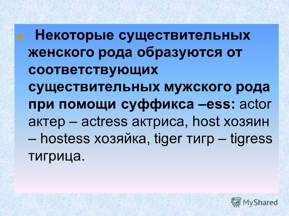 Некоторые существительных женского рода образуются от соответствующих существительных мужского рода при помощи суффикса –ess: actor актер – actress актриса, host хозяин – hostess хозяйка, tiger тигр – tigress тигрлица.