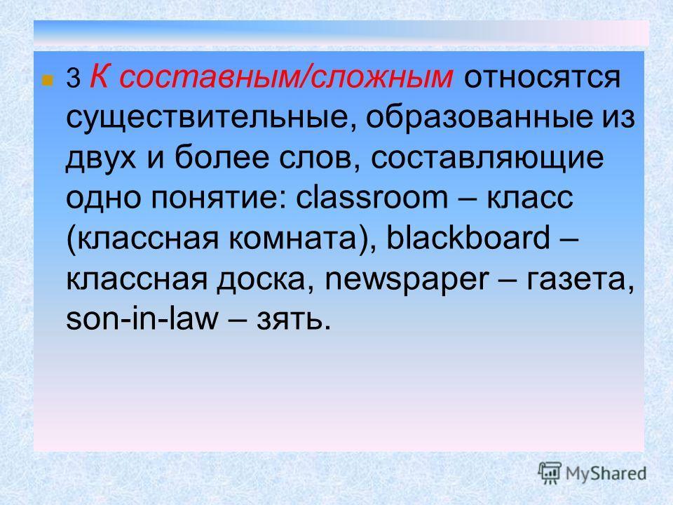 3 К составным/сложным относятся существительные, образованные из двух и более слов, составляющие одно понятие: classroom – класс (классная комната), blackboard – классная доска, newspaper – газета, son-in-law – зять.