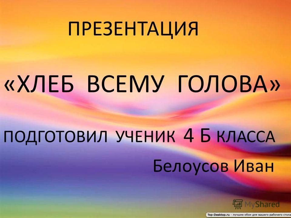 ПРЕЗЕНТАЦИЯ «ХЛЕБ ВСЕМУ ГОЛОВА» ПОДГОТОВИЛ УЧЕНИК 4 Б КЛАССА Б ЕЛОУСОВ И ВАН ПРЕЗЕНТАЦИЯ «ХЛЕБ ВСЕМУ ГОЛОВА» ПОДГОТОВИЛ УЧЕНИК 4 Б КЛАССА Белоусов Иван
