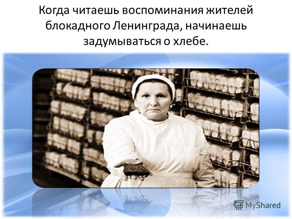 Когда читаешь воспоминания жителей блокадного Ленинграда, начинаешь задумываться о хлебе.