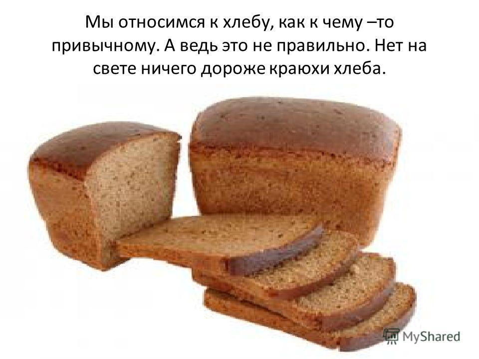 Мы относимся к хлебу, как к чему –то привычному. А ведь это не правильно. Нет на свете ничего дороже краюхи хлеба.