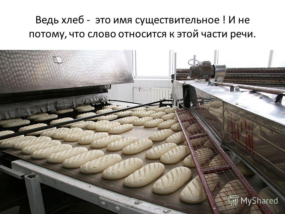 Ведь хлеб - это имя существительное ! И не потому, что слово относится к этой части речи.