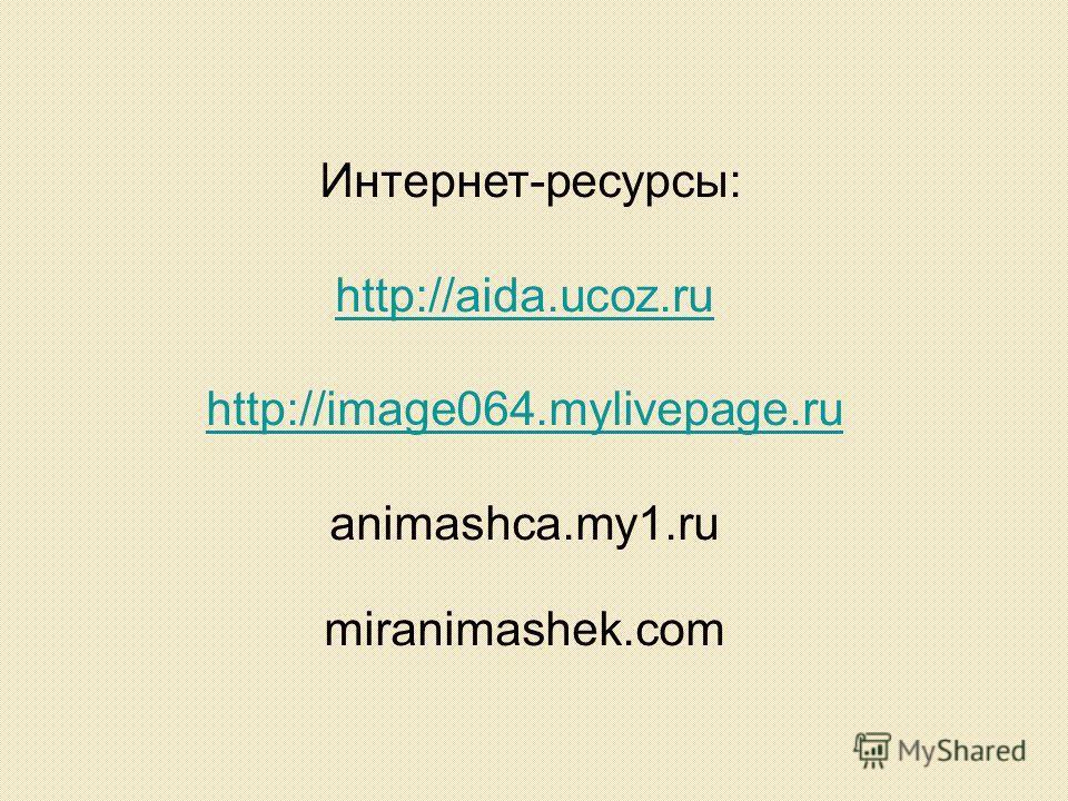 Интернет-ресурсы: http://aida.ucoz.ru http://image064.mylivepage.ru animashca.my1. ru miranimashek.com