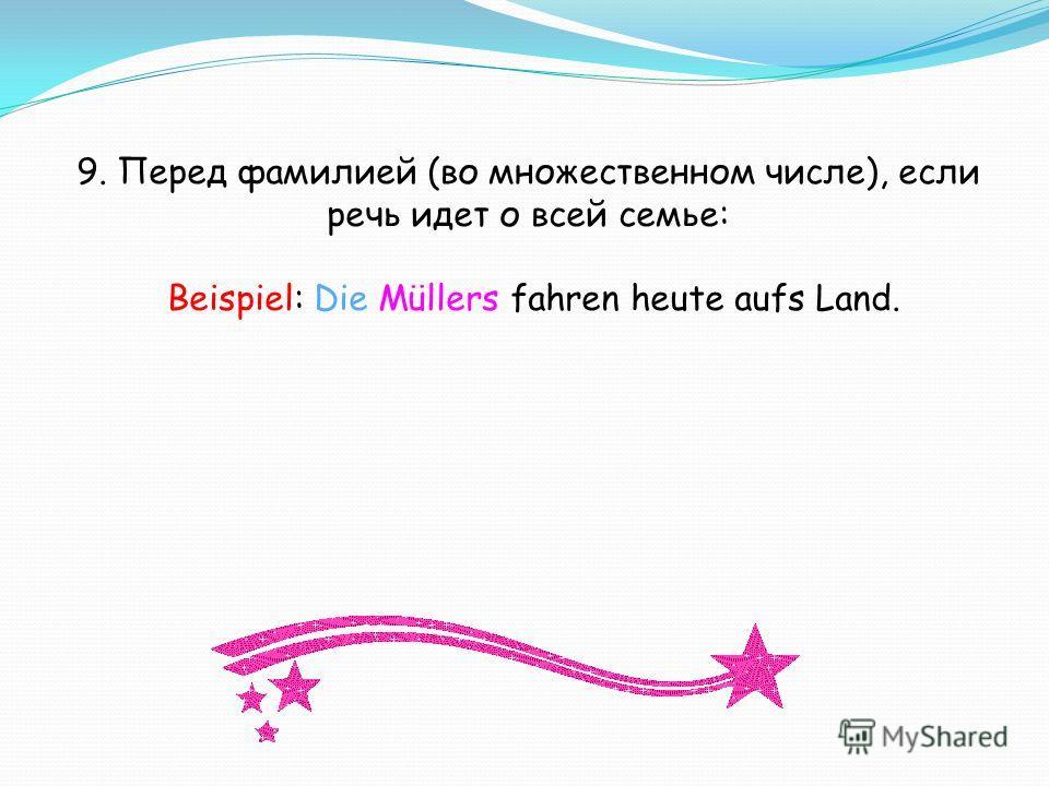 9. Перед фамилией (во множественном числе), если речь идет о всей семье: Beispiel: Die Müllers fahren heute aufs Land.