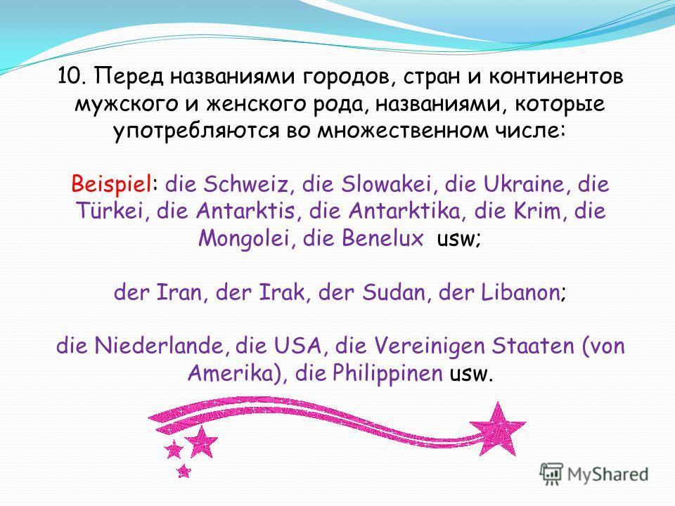 10. Перед названиями городов, стран и континентов мужского и женского рода, названиями, которые употребляются во множественном числе: Beispiel: die Schweiz, die Slowakei, die Ukraine, die Türkei, die Antarktis, die Antarktika, die Krim, die Mongolei,