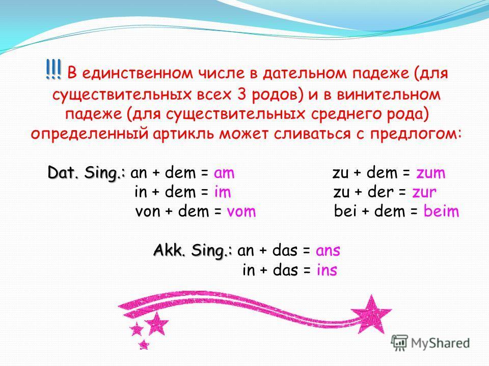 !!! Dat. Sing.: Akk. Sing.: !!! В единственном числе в дательном падеже (для существительных всех 3 родов) и в винительном падеже (для существительных среднего рода) определенный артикль может сливаться с предлогом: Dat. Sing.: an + dem = am zu + dem