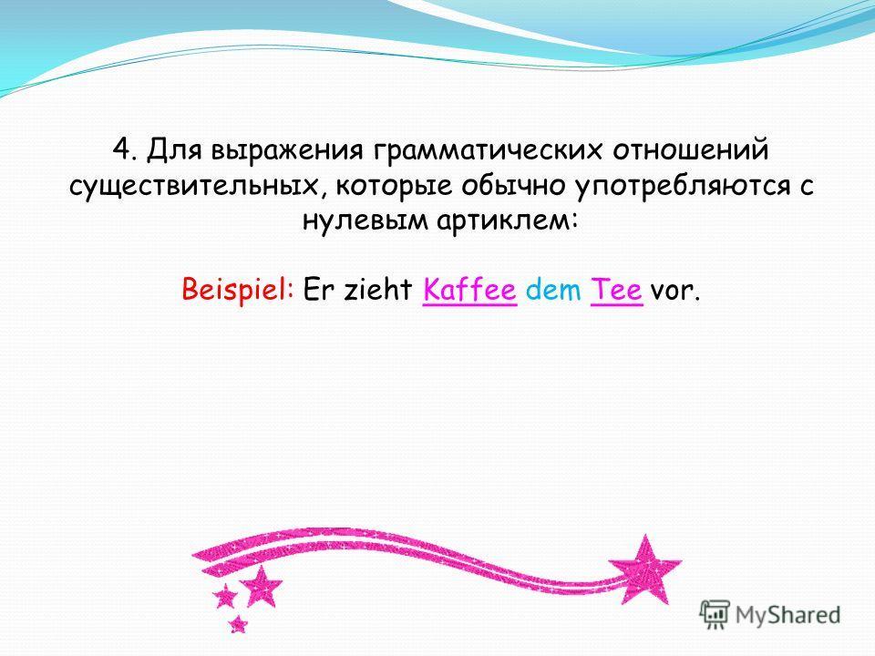 4. Для выражения грамматических отношений существительных, которые обычно употребляются с нулевым артиклем: Beispiel: Er zieht Kaffee dem Tee vor.