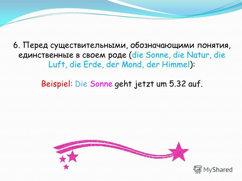 6. Перед существительными, обозначающими понятия, единственные в своем роде (die Sonne, die Natur, die Luft, die Erde, der Mond, der Himmel): Beispiel: Die Sonne geht jetzt um 5.32 auf.