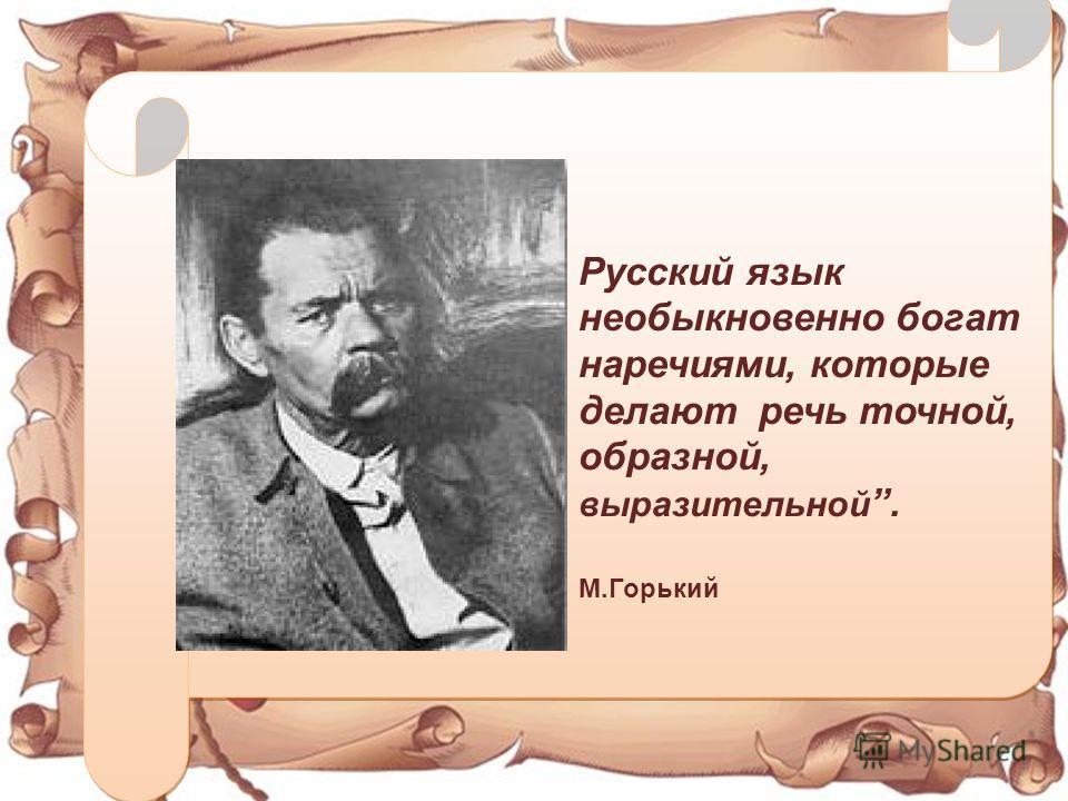 Русский язык необыкновенно богат наречьиями, которые делают речьь точной, образной, выразительной. М.Горький