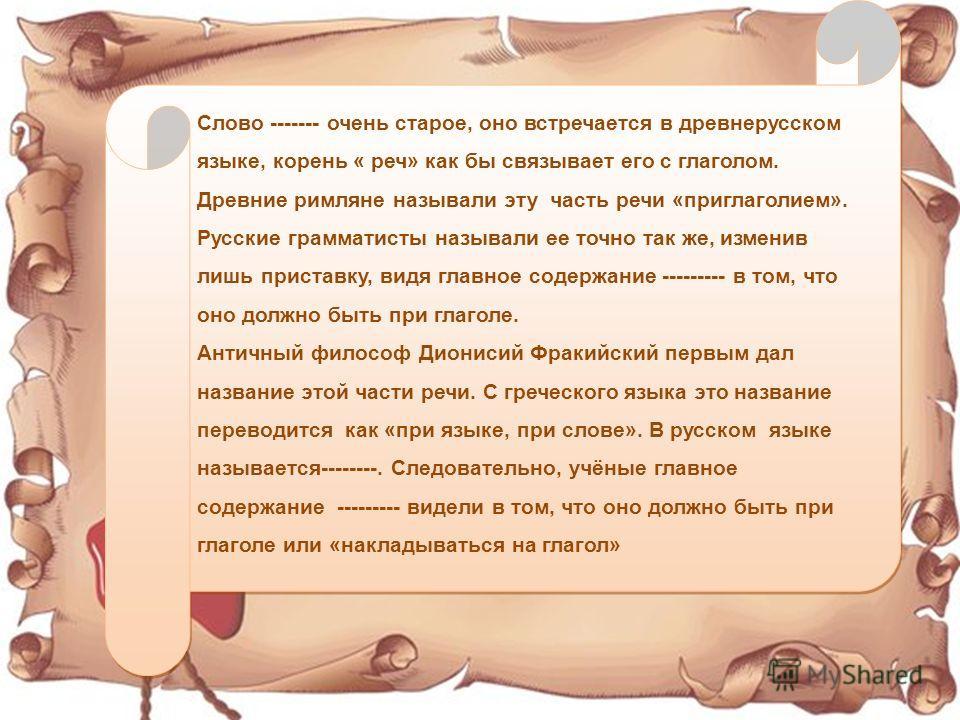 Слово ------- очень старое, оно встречьается в древнерусском языке, корень « речь» как бы связывает его с глаголом. Древние римляне называли эту часть речьи «приглаголием». Русские грамматисты называли ее точно так же, изменив лишь приставку, видя гл