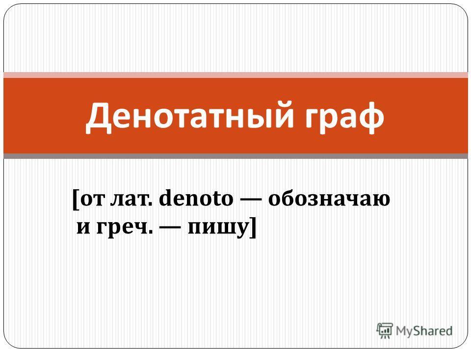 Денотатный граф [ от лат. denoto обозначаю и греч. пишу ]