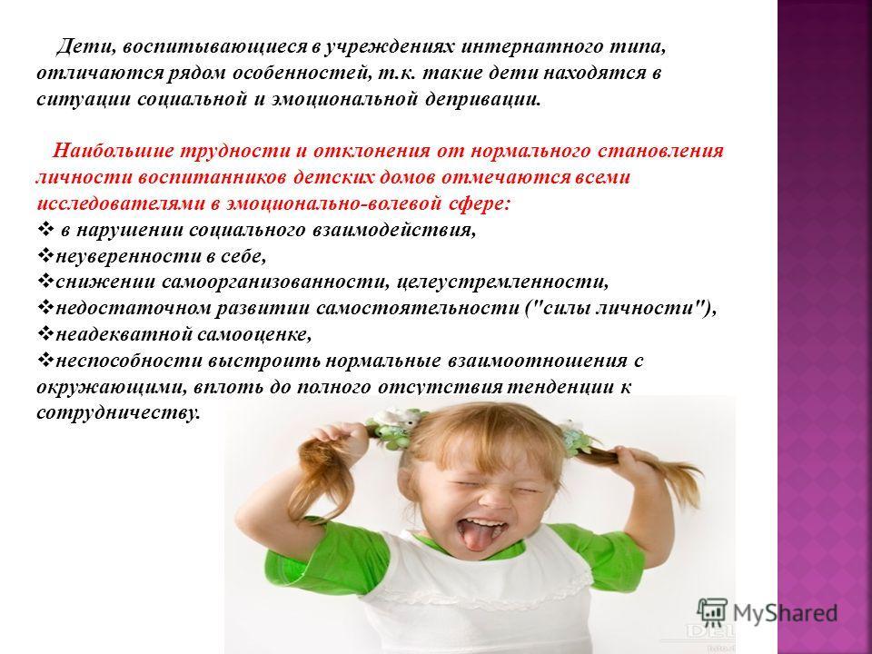 Дети, воспитывающиеся в учреждениях интернатного типа, отличаются рядом особенностей, т.к. такие дети находятся в ситуации социальной и эмоциональной депривации. Наибольшие трудности и отклонения от нормального становления личности воспитанников детс