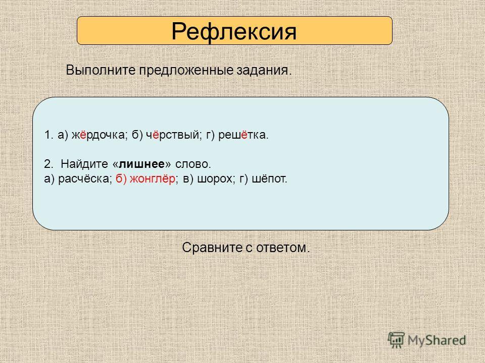Выполните предложенные задания. Сравните с ответом. 1. Какую букву выбрать: Ё или О? а) щ…голь б) ч…рствый в) ч…парный г) реш…тока Выпишите только слова с Ё. 2. Найдите «лишнее» слово. а) расчёска, б) жонглёр, в) шорох, г) шёпот. 1. а) жёрдочка; б) ч