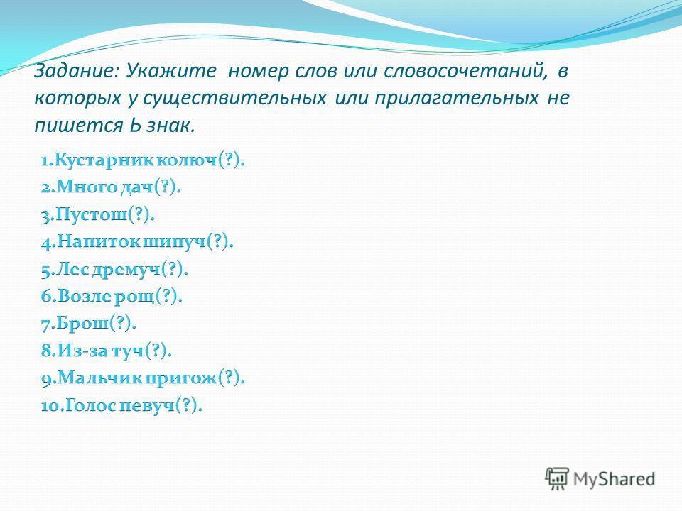 Задание: Укажите номер слов или словосочетаний, в которых у существительных или прилагательных не пишется Ь знак.