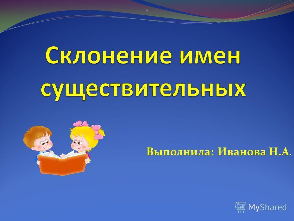 Выполнила: Иванова Н.А..
