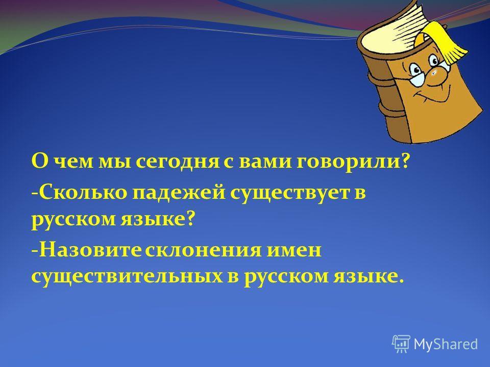 О чем мы сегодня с вами говорили? -Сколько падежей существует в русском языке? -Назовите склонения имен существительных в русском языке.