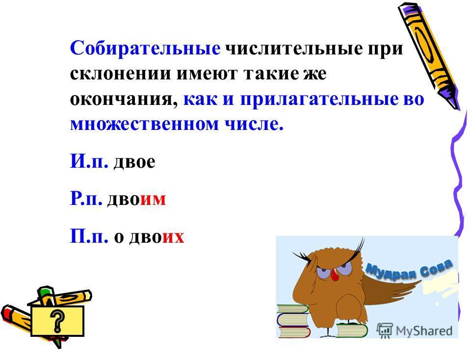 Собирательные числительные при склонении имеют такие же окончания, как и прилагательные во множественном числе. И.п. двое Р.п. двоим П.п. о двоих