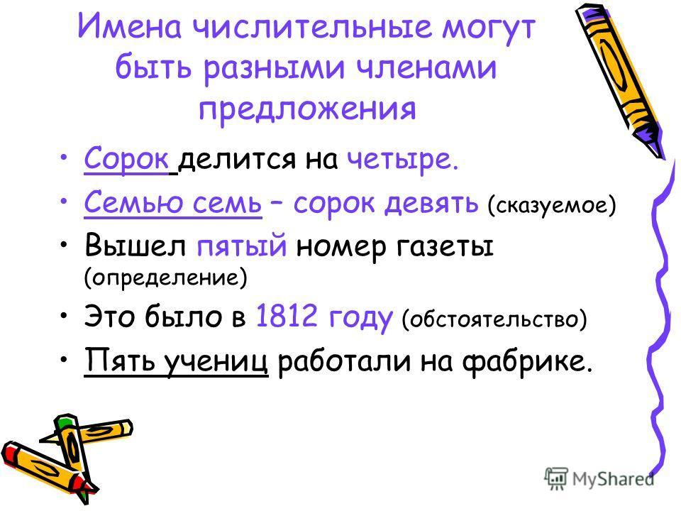 Имена числительные могут быть разными членами предложения Сорок делится на четыре. Семью семь – сорок девять (сказуемое) Вышел пятый номер газеты (определение) Это было в 1812 году (обстоятельство) Пять учениц работали на фабрике.