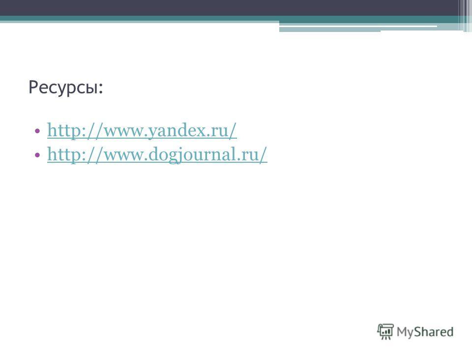 Ресурсы: http://www.yandex.ru/ http://www.dogjournal.ru/