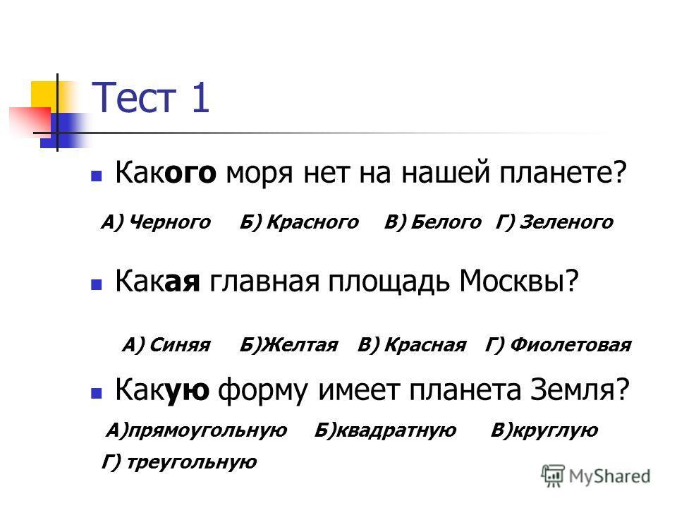 Какого моря нет на нашей планете? Какая главная площадь Москвы? Какую форму имеет планета Земля? Тест 1 А) ЧерногоБ) КрасногоВ) БелогоГ) Зеленого А) СиняяБ)Желтая В) Красная Г) Фиолетовая А)прямоугольнуюБ)квадратнуюВ)круглую Г) треугольную
