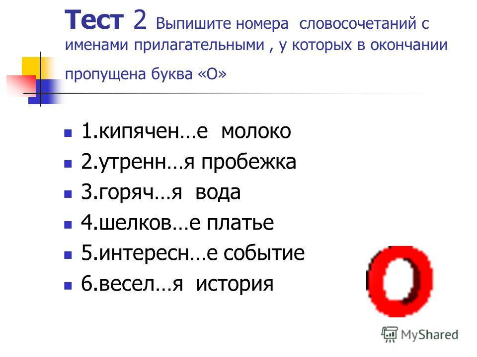 Тест 2 Выпишите номера словосочетаний с именами прилагательными, у которых в окончании пропущена буква «О» 1.кипячен…е молоко 2.утренн…я пробежка 3.горяч…я вода 4.шелков…е платье 5.интересн…е событие 6.весел…я история