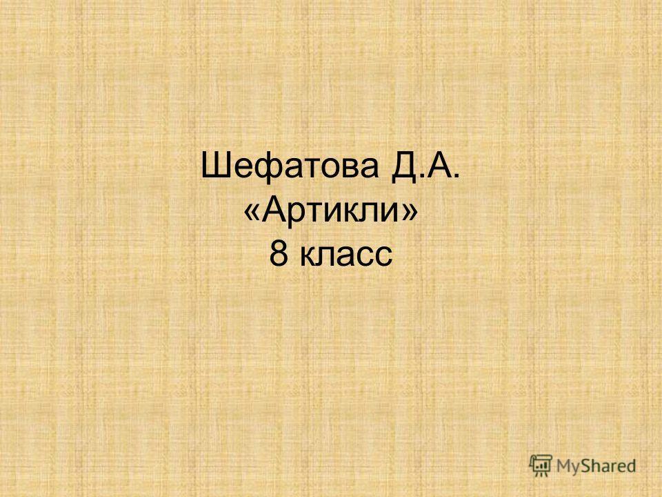 Шефатова Д.А. «Артикли» 8 класс