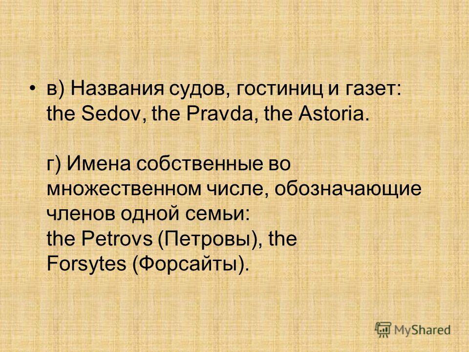в) Названия судов, гостиниц и газет: the Sedov, the Pravda, the Astoria. г) Имена собственные во множественном числе, обозначающие членов одной семьи: the Petrovs (Петровы), the Forsytes (Форсайты).