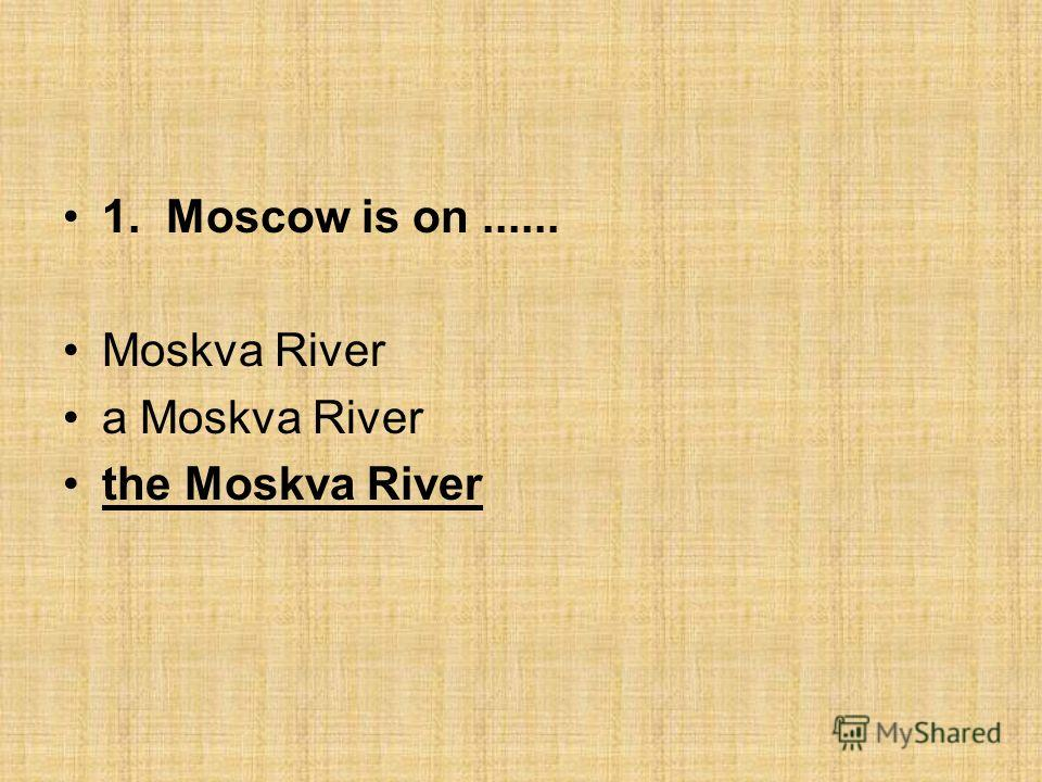 1. Moscow is on...... Moskva River a Moskva River the Moskva River