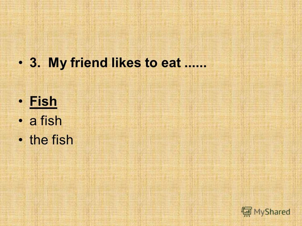 3. My friend likes to eat...... Fish a fish the fish