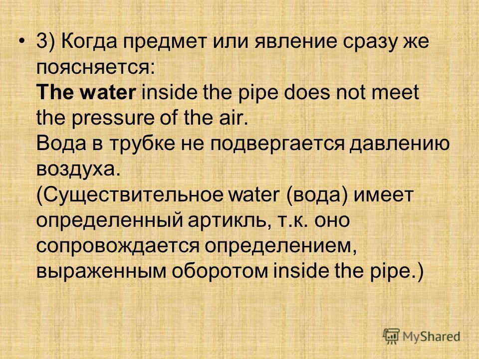 3) Когда предмет или явление сразу же поясняется: The water inside the pipe does not meet the pressure of the air. Вода в трубке не подвергается давлению воздуха. (Существительное water (вода) имеет определенный артикль, т.к. оно сопровождается опред