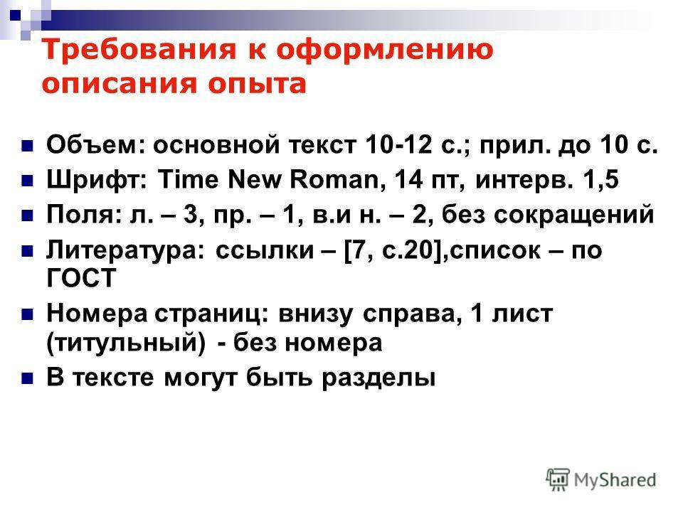 Требования к оформлению описания опыта Объем: основной текст 10-12 с.; прил. до 10 с. Шрифт: Time New Roman, 14 пт, интерв. 1,5 Поля: л. – 3, пр. – 1, в.и н. – 2, без сокращений Литература: ссылки – [7, c.20],список – по ГОСТ Номера страниц: внизу сп