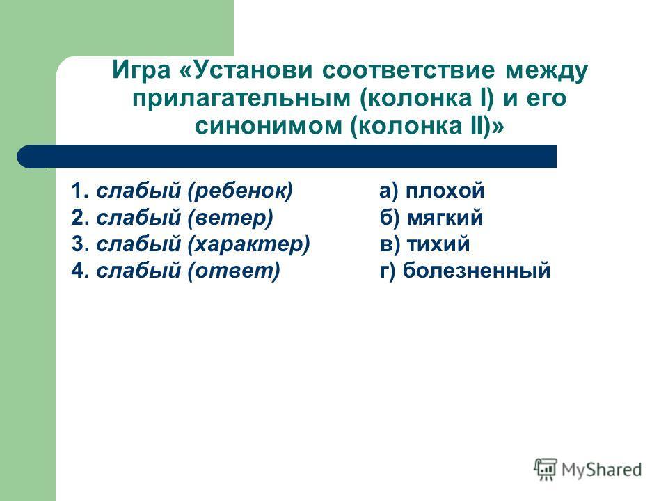 Игра «Установи соответствие между прилагательным (колонка I) и его синонимом (колонка II)» 1. слабый (ребенок) 2. слабый (ветер) 3. слабый (характер) 4. слабый (ответ) а) плохой б) мягкий в) тихий г) болезненный
