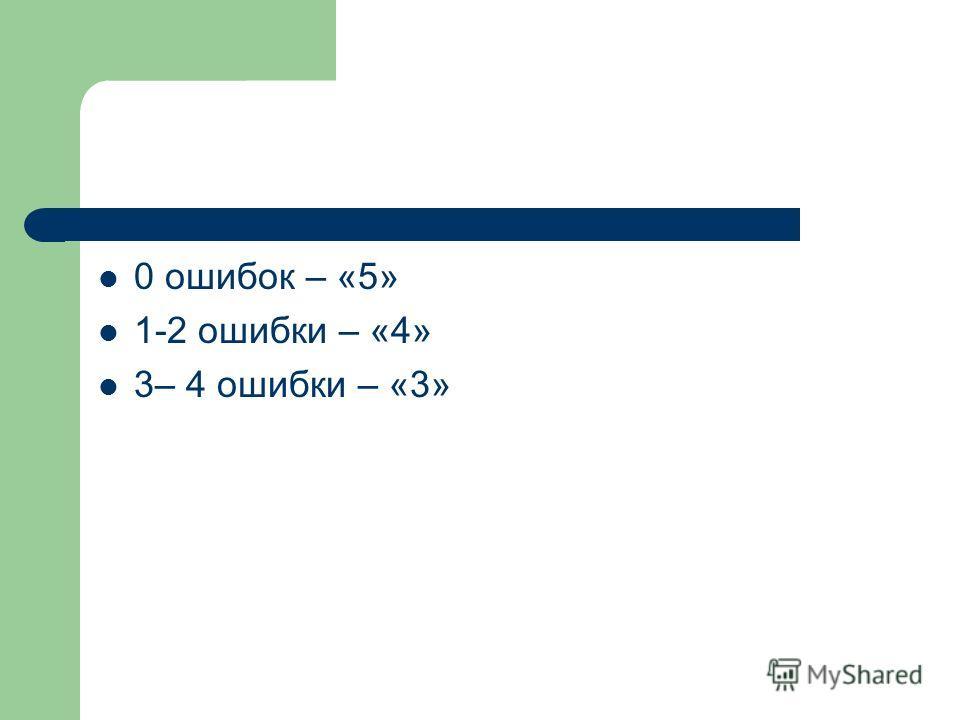 0 ошибок – «5» 1-2 ошибки – «4» 3– 4 ошибки – «3»