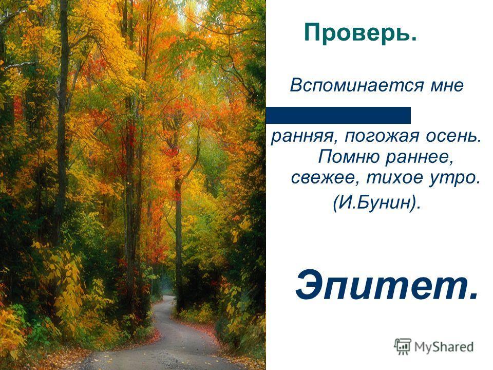 Проверь. Вспоминается мне ранняя, погожая осень. Помню раннее, свежее, тихое утро. (И.Бунин). Эпитет.
