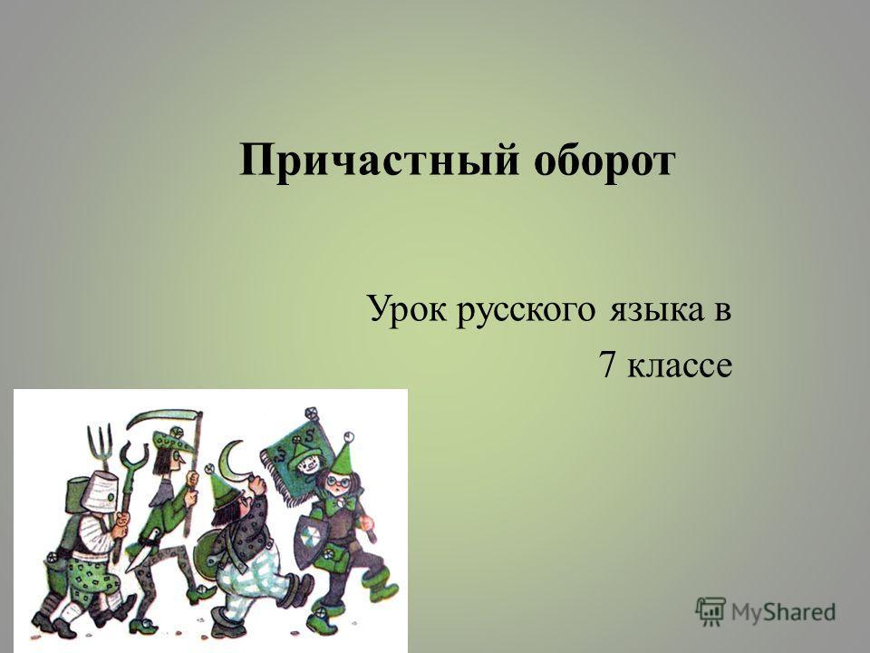 Причастный оборот Урок русского языка в 7 классе