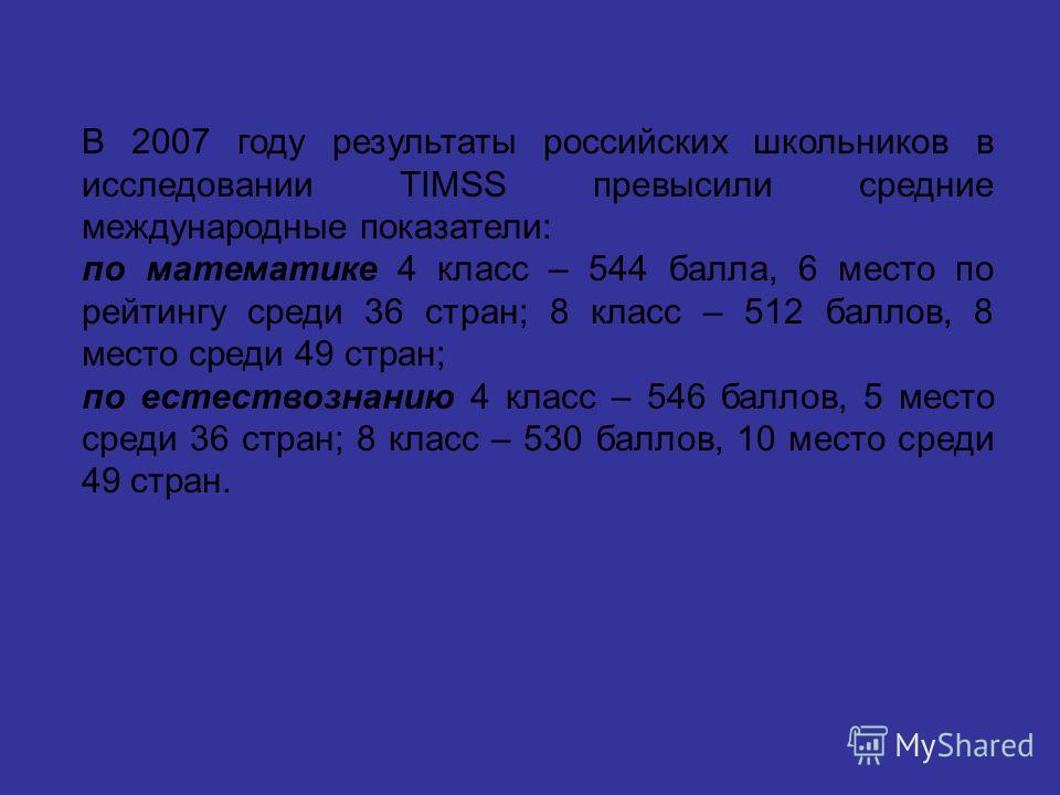 В 2007 году результаты российских школьников в исследовании TIMSS превысили средние международные показатели: по математике 4 класс – 544 балла, 6 место по рейтингу среди 36 стран; 8 класс – 512 баллов, 8 место среди 49 стран; по естествознанию 4 кла