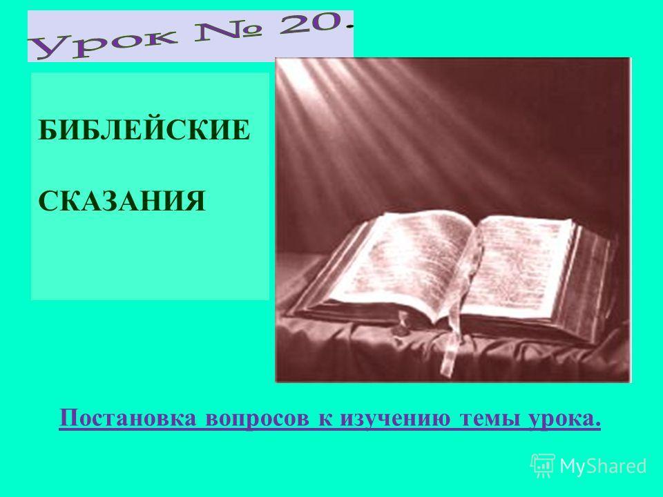 БИБЛЕЙСКИЕ СКАЗАНИЯ Постановка вопросов к изучению темы урока.