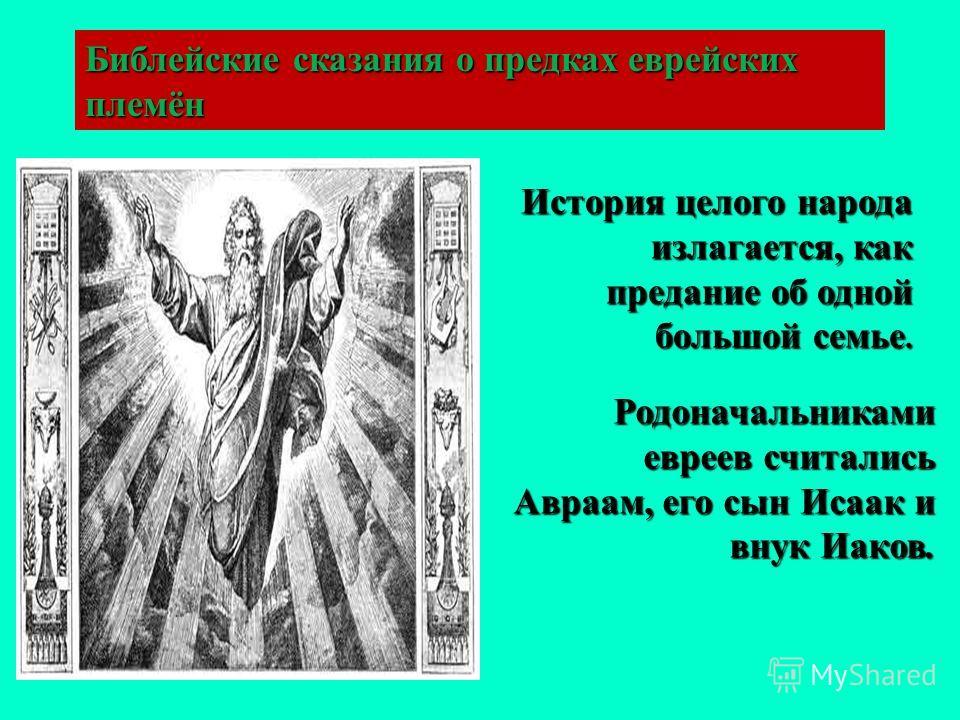 Библейские сказания о предках еврейских племён История целого народа излагается, как предание об одной большой семье. Родоначальниками евреев считались Авраам, его сын Исаак и внук Иаков.