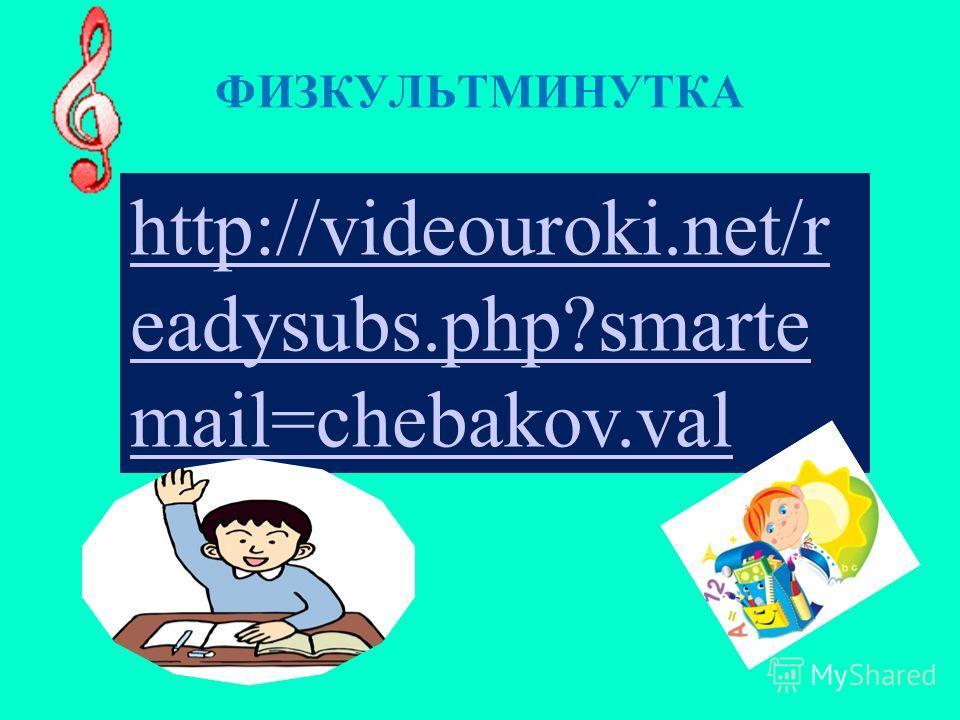 ФИЗКУЛЬТМИНУТКА http://videouroki.net/r eadysubs.php?smarte mail=chebakov.val