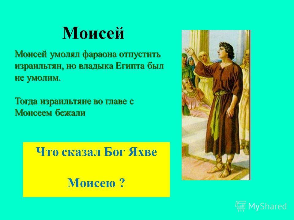 Моисей Что сказал Бог Яхве Моисею ? Моисей умолял фараона отпустить израильтян, но владыка Египта был не умолим. Тогда израильтяне во главе с Моисеем бежали