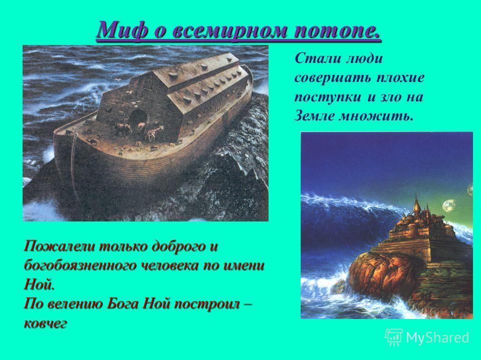 Миф о всемирном потопе. Стали люди совершать плохие поступки и зло на Земле множить. Пожалели только доброго и богобоязненного человека по имени Ной. По велению Бога Ной построил – ковчег