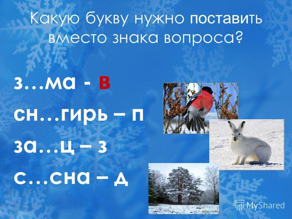 Какую букву нужно поставить вместо знака вопроса ? з…ма - ? сн…гирь – п за…ц – з с…сна – д