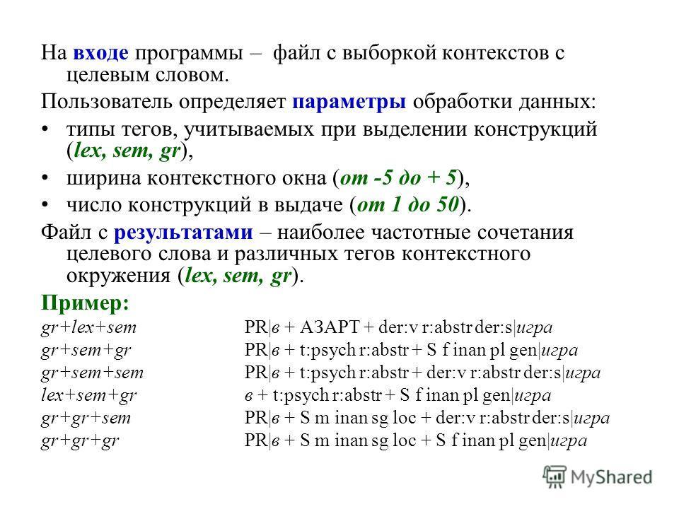 На входе программы – файл с выборкой контекстов с целевым словом. Пользователь определяет параметры обработки данных: типы тегов, учитываемых при выделении конструкций (lex, sem, gr), ширина контекстного окна (от -5 до + 5), число конструкций в выдач