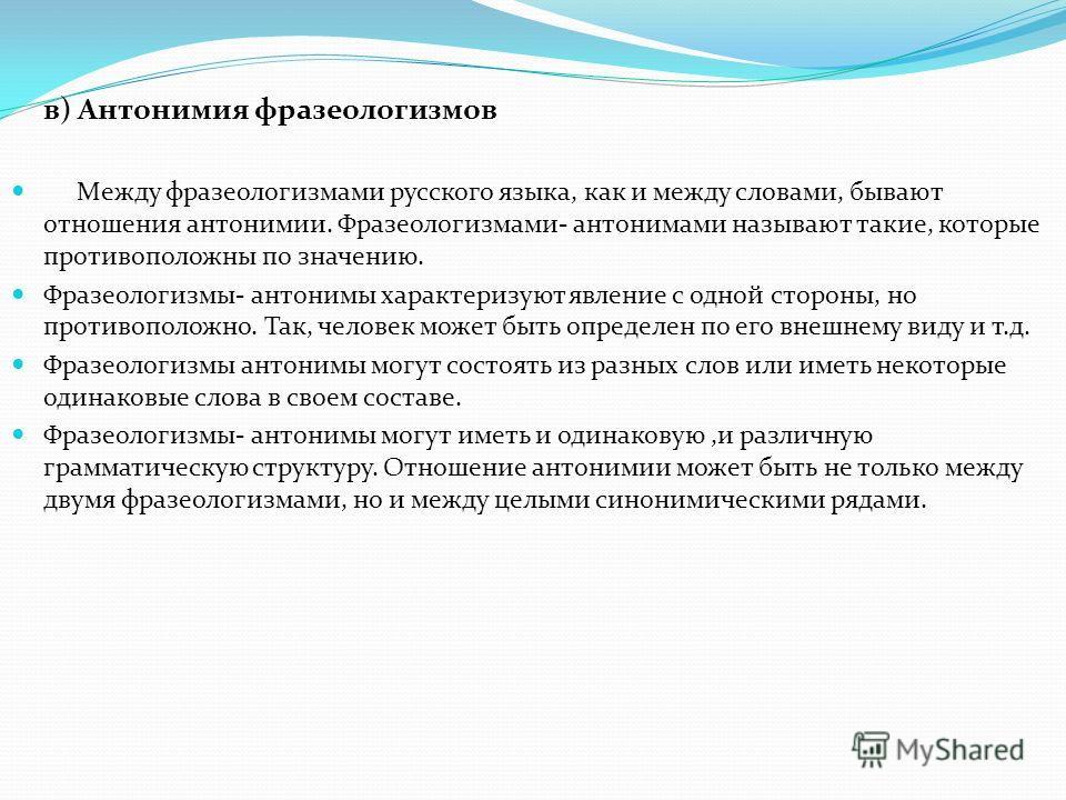 в) Антонимия фразеологизмов Между фразеологизмами русского языка, как и между словами, бывают отношения антонимии. Фразеологизмами- антонимами называют такие, которые противоположны по значению. Фразеологизмы- антонимы характеризуют явление с одной с
