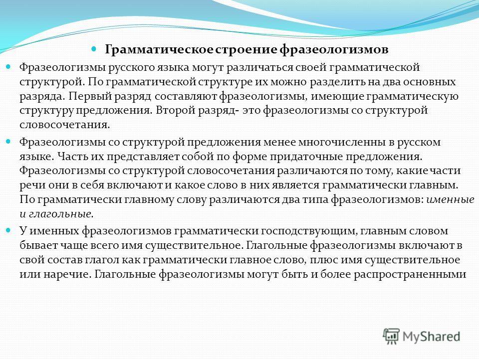 Грамматическое строение фразеологизмов Фразеологизмы русского языка могут различаться своей грамматической структурой. По грамматической структуре их можно разделить на два основных разряда. Первый разряд составляют фразеологизмы, имеющие грамматичес